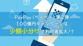 PayPay(ペイペイ)第2弾100億円キャンペーンは少額小分けで利用者拡大!?