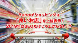 Yahoo!ショッピングは「良いお店」を上位表示!2019年はSEOだけじゃ上がらない!?
