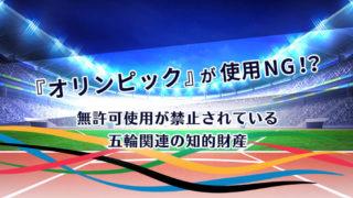 『オリンピック』が使用NG!?無許可使用が禁止されている五輪関連の知的財産