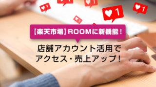 【楽天市場】ROOMに新機能!店舗アカウント活用でアクセス・売上アップ!